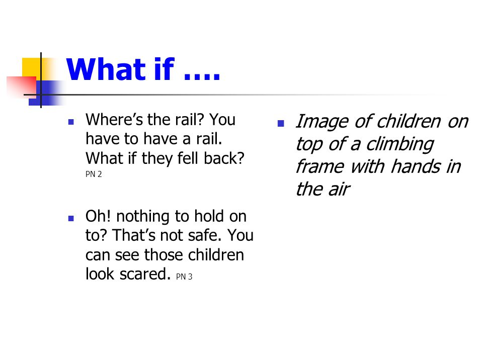 What if …. Where's the rail? You have to have a rail. What if they fell back? PN 2 Oh! nothing to hold on to? That's not safe. You can see those child