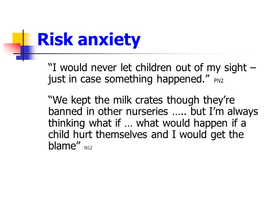 "Risk anxiety ""I would never let children out of my sight – just in case something happened."" PN2 ""We kept the milk crates though they're banned in oth"