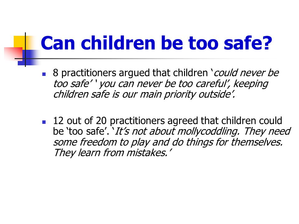 Can children be too safe? 8 practitioners argued that children 'could never be too safe' ' you can never be too careful', keeping children safe is our