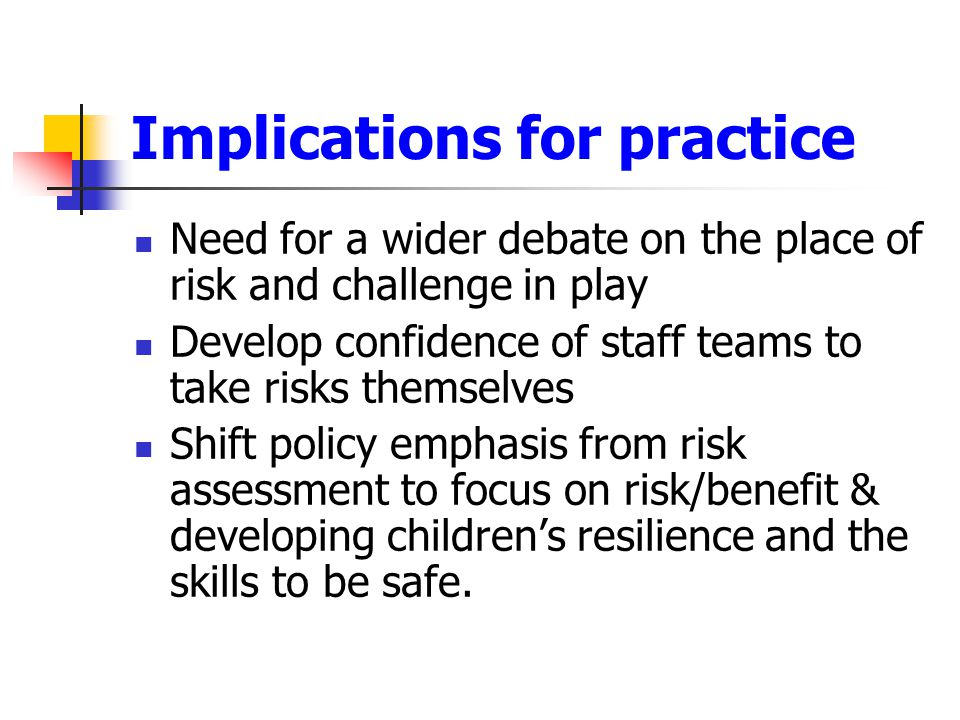 Implications for practice Need for a wider debate on the place of risk and challenge in play Develop confidence of staff teams to take risks themselve