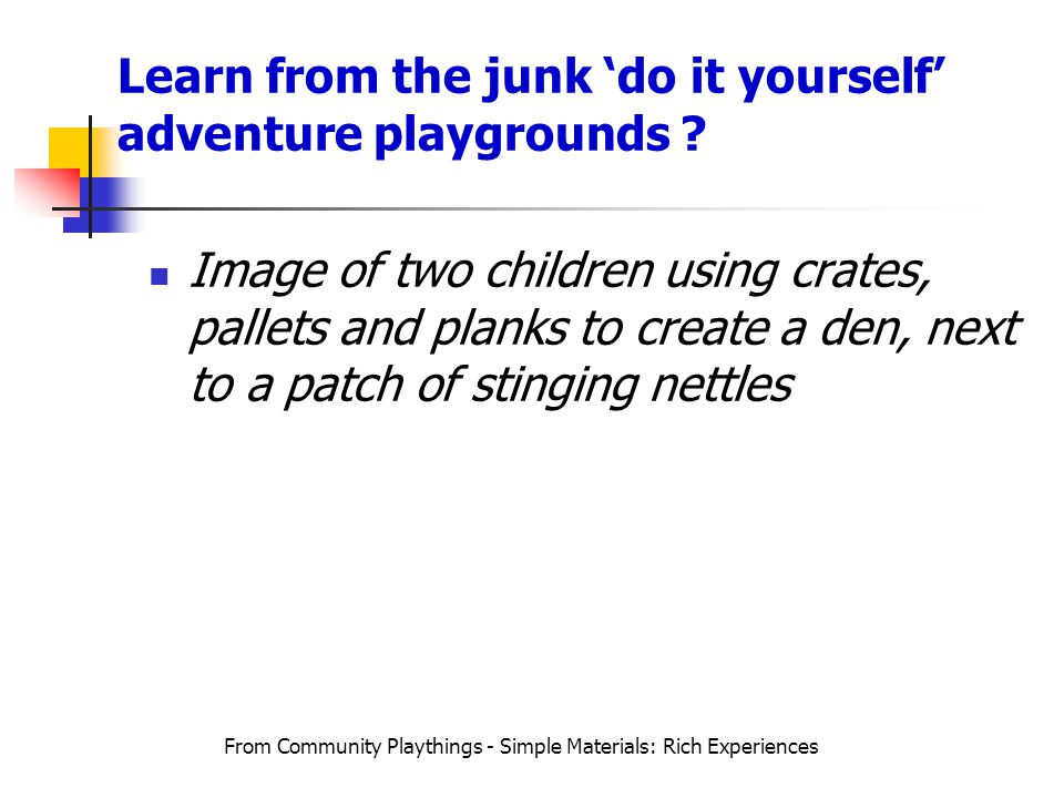 Learn from the junk 'do it yourself' adventure playgrounds ? From Community Playthings - Simple Materials: Rich Experiences Image of two children usin