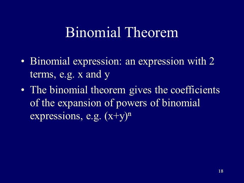 18 Binomial Theorem Binomial expression: an expression with 2 terms, e.g.