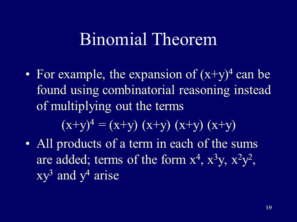19 Binomial Theorem For example, the expansion of (x+y) 4 can be found using combinatorial reasoning instead of multiplying out the terms (x+y) 4 = (x+y) (x+y) (x+y) (x+y) All products of a term in each of the sums are added; terms of the form x 4, x 3 y, x 2 y 2, xy 3 and y 4 arise
