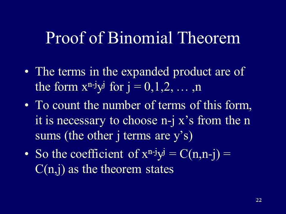 22 Proof of Binomial Theorem The terms in the expanded product are of the form x n-j y j for j = 0,1,2, …,n To count the number of terms of this form, it is necessary to choose n-j x's from the n sums (the other j terms are y's) So the coefficient of x n-j y j = C(n,n-j) = C(n,j) as the theorem states