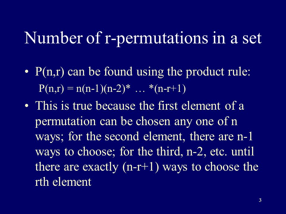3 Number of r-permutations in a set P(n,r) can be found using the product rule: P(n,r) = n(n-1)(n-2)* … *(n-r+1) This is true because the first element of a permutation can be chosen any one of n ways; for the second element, there are n-1 ways to choose; for the third, n-2, etc.