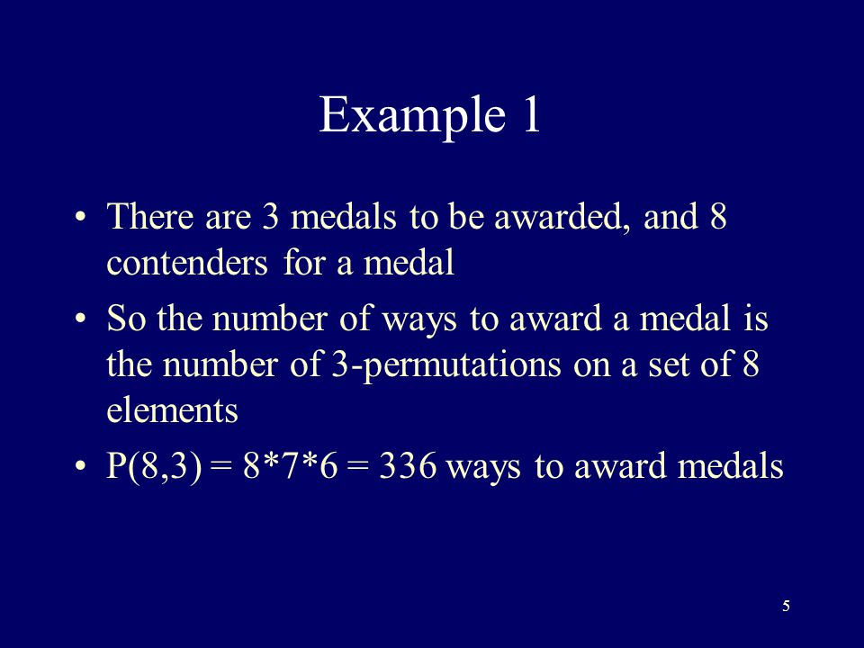 5 Example 1 There are 3 medals to be awarded, and 8 contenders for a medal So the number of ways to award a medal is the number of 3-permutations on a set of 8 elements P(8,3) = 8*7*6 = 336 ways to award medals