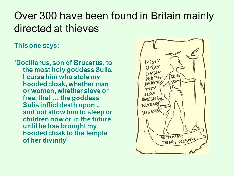Over 300 have been found in Britain mainly directed at thieves This one says: 'Docilianus, son of Brucerus, to the most holy goddess Sulla.