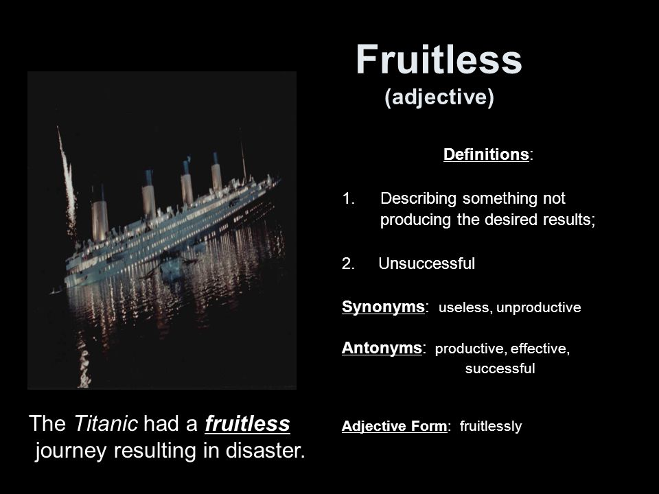 Fruitless (adjective) Definitions: 1.Describing something not producing the desired results; 2.