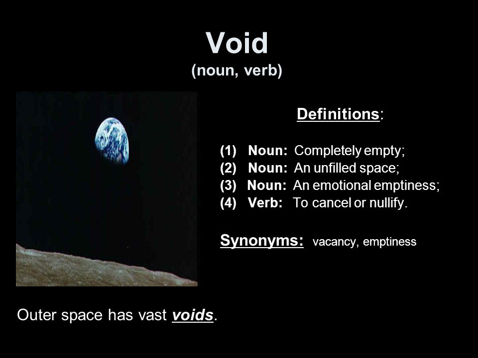 Void (noun, verb) Definitions: (1)Noun: Completely empty; (2)Noun: An unfilled space; (3) Noun: An emotional emptiness; (4)Verb: To cancel or nullify.