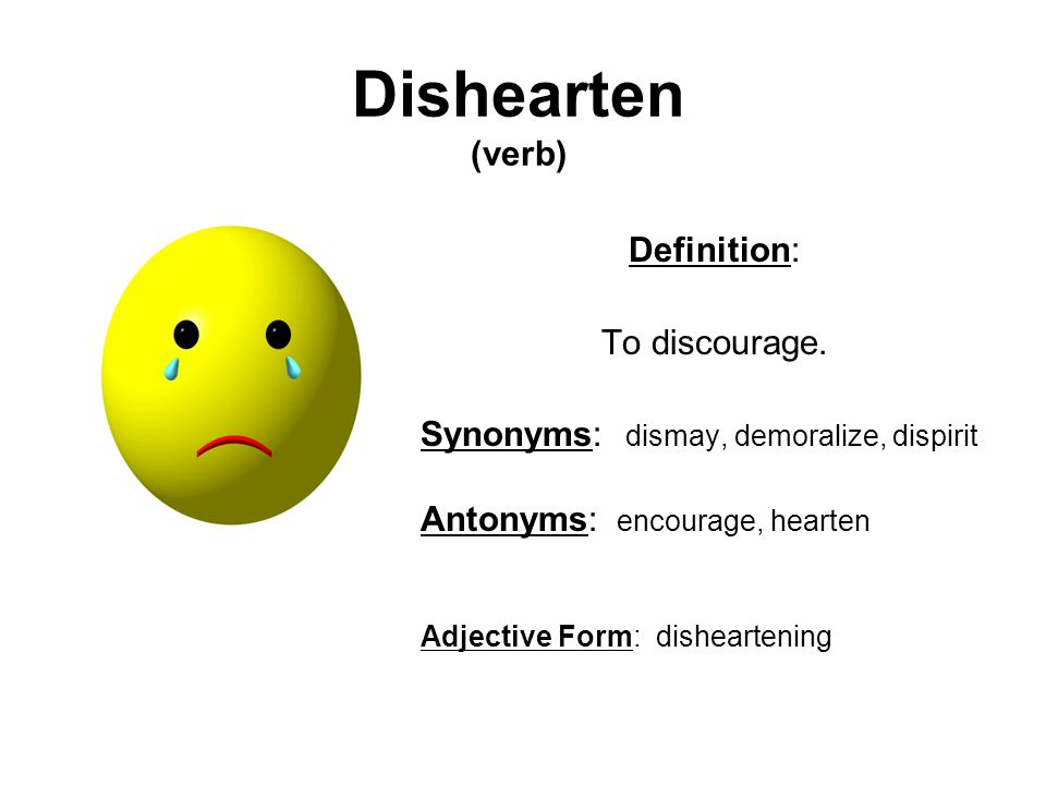 Dishearten (verb) Definition: To discourage. Synonyms: dismay, demoralize, dispirit Antonyms: encourage, hearten Adjective Form: disheartening