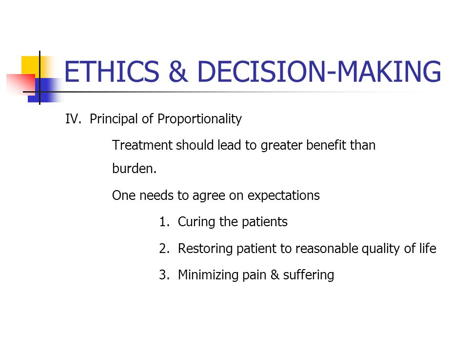 ETHICS & DECISION-MAKING IV. Principal of Proportionality Treatment should lead to greater benefit than burden. One needs to agree on expectations 1.