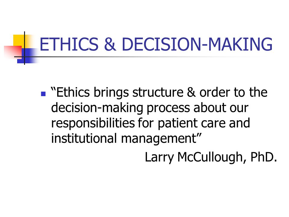 ETHICS & DECISION-MAKING Ethics brings structure & order to the decision-making process about our responsibilities for patient care and institutional management Larry McCullough, PhD.