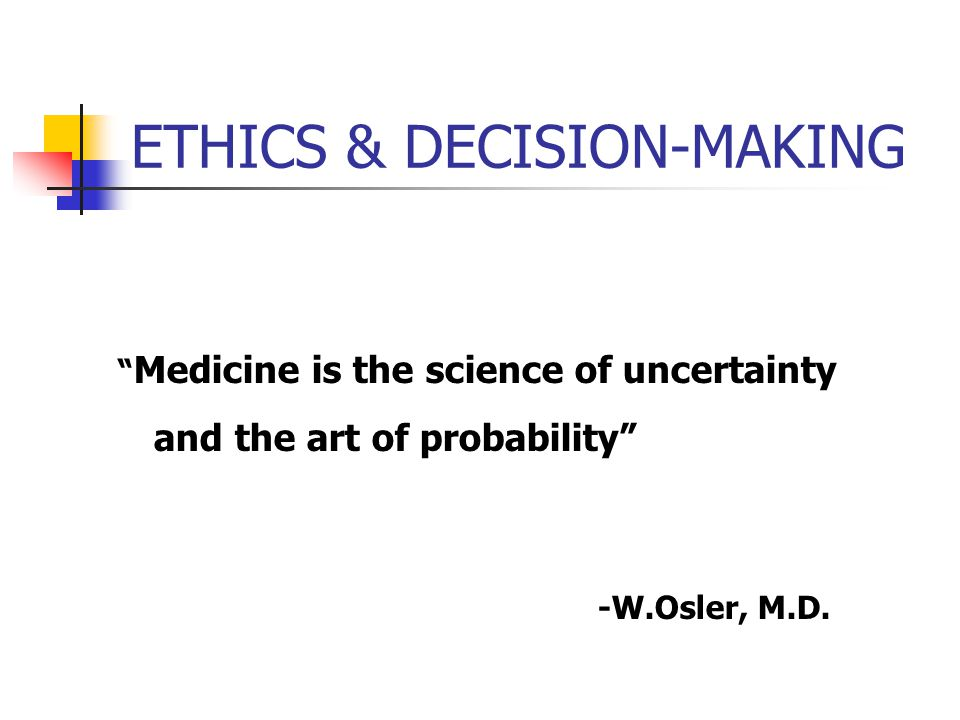 ETHICS & DECISION-MAKING Medicine is the science of uncertainty and the art of probability -W.Osler, M.D.