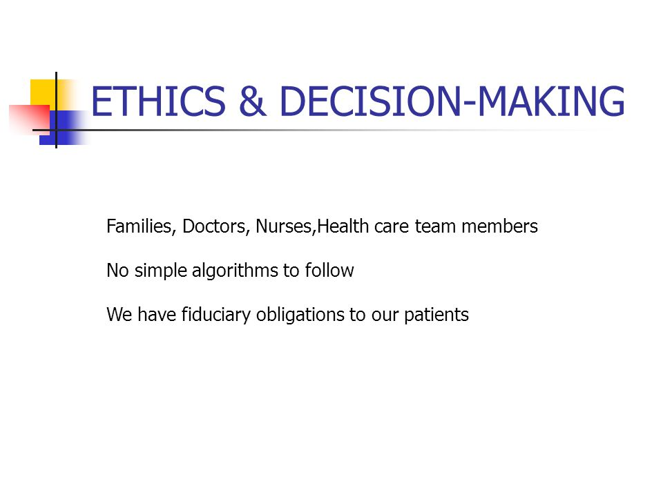 ETHICS & DECISION-MAKING Families, Doctors, Nurses,Health care team members No simple algorithms to follow We have fiduciary obligations to our patients
