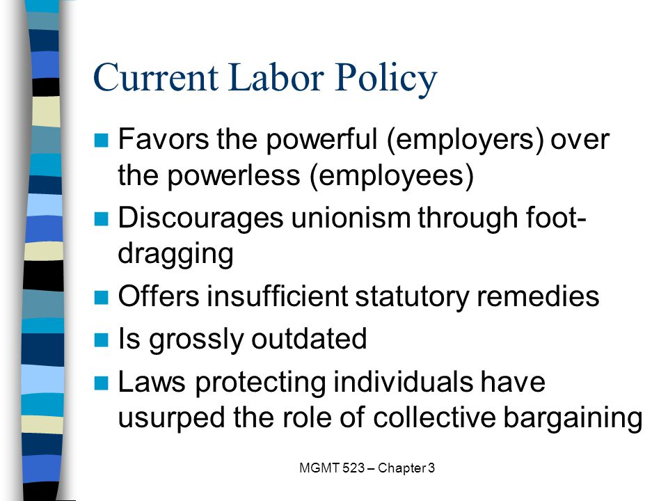 MGMT 523 – Chapter 3 Current Labor Policy Favors the powerful (employers) over the powerless (employees) Discourages unionism through foot- dragging Offers insufficient statutory remedies Is grossly outdated Laws protecting individuals have usurped the role of collective bargaining