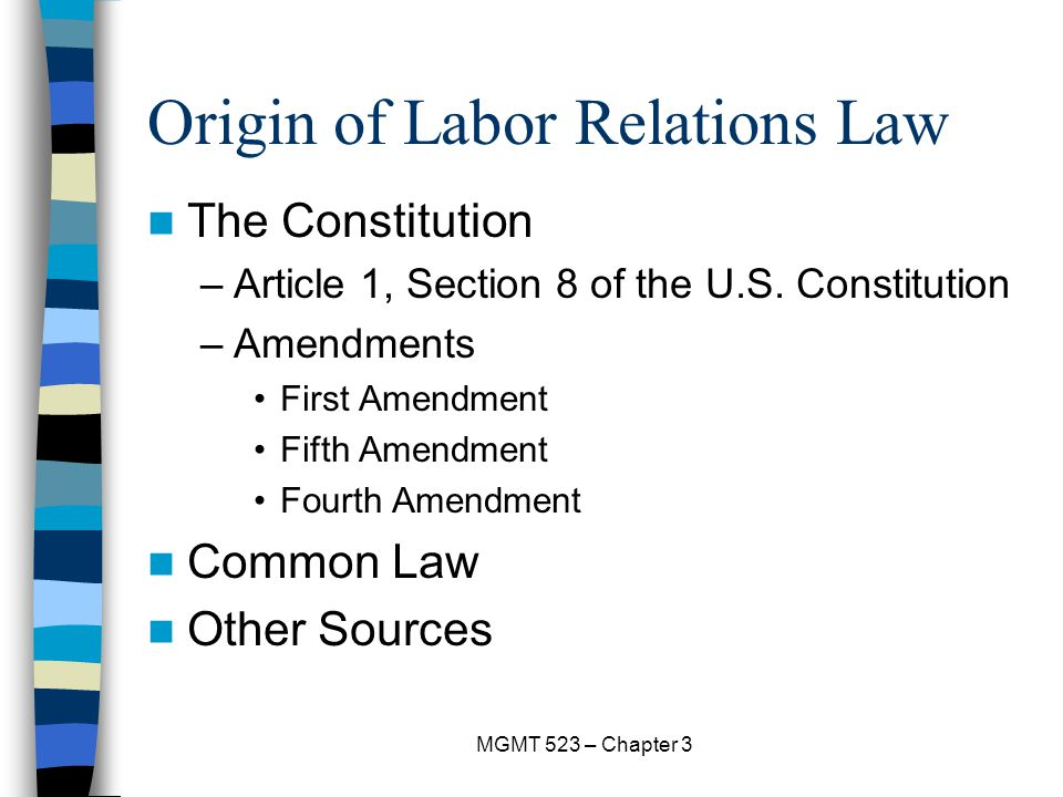 MGMT 523 – Chapter 3 Origin of Labor Relations Law The Constitution –Article 1, Section 8 of the U.S.