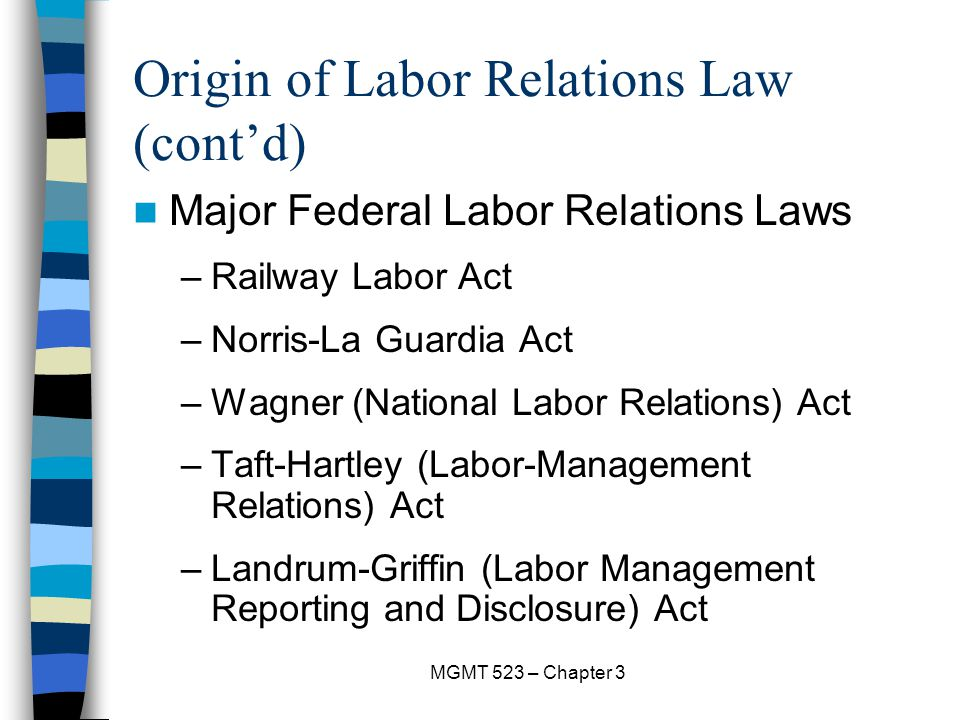 MGMT 523 – Chapter 3 Origin of Labor Relations Law (cont'd) Major Federal Labor Relations Laws –Railway Labor Act –Norris-La Guardia Act –Wagner (National Labor Relations) Act –Taft-Hartley (Labor-Management Relations) Act –Landrum-Griffin (Labor Management Reporting and Disclosure) Act