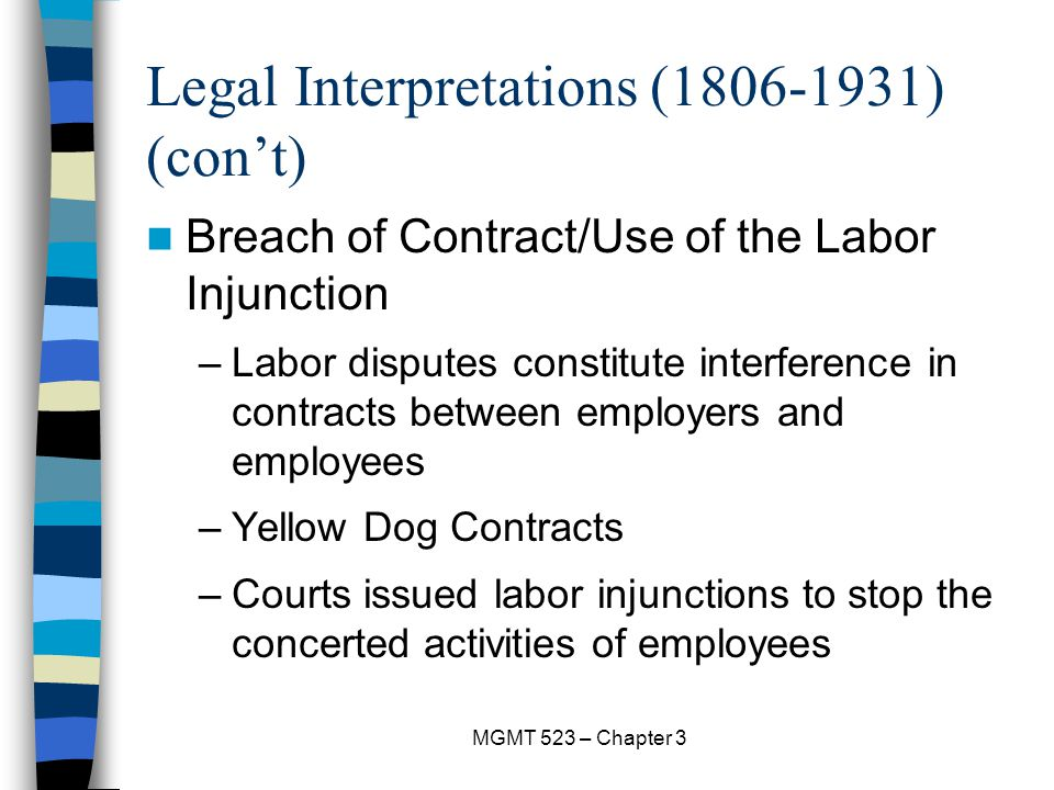 MGMT 523 – Chapter 3 Legal Interpretations (1806-1931) (con't) Breach of Contract/Use of the Labor Injunction –Labor disputes constitute interference in contracts between employers and employees –Yellow Dog Contracts –Courts issued labor injunctions to stop the concerted activities of employees