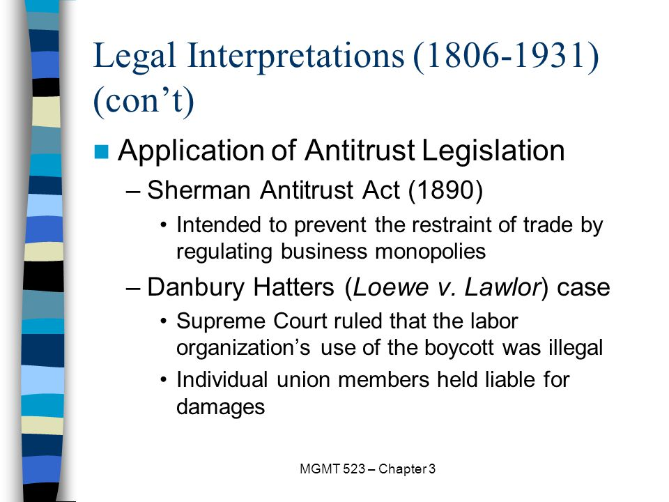 MGMT 523 – Chapter 3 Legal Interpretations (1806-1931) (con't) Application of Antitrust Legislation –Sherman Antitrust Act (1890) Intended to prevent the restraint of trade by regulating business monopolies –Danbury Hatters (Loewe v.