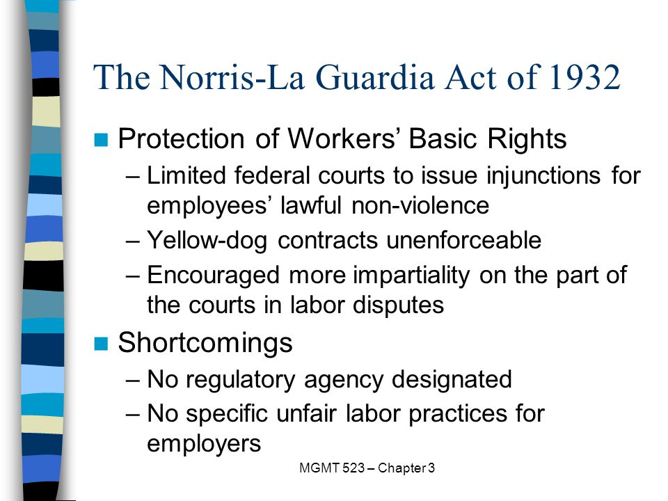 MGMT 523 – Chapter 3 The Norris-La Guardia Act of 1932 Protection of Workers' Basic Rights –Limited federal courts to issue injunctions for employees' lawful non-violence –Yellow-dog contracts unenforceable –Encouraged more impartiality on the part of the courts in labor disputes Shortcomings –No regulatory agency designated –No specific unfair labor practices for employers