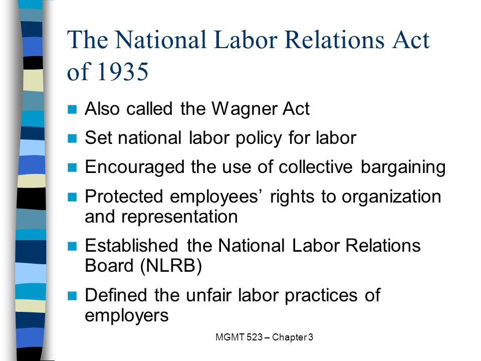 MGMT 523 – Chapter 3 The National Labor Relations Act of 1935 Also called the Wagner Act Set national labor policy for labor Encouraged the use of collective bargaining Protected employees' rights to organization and representation Established the National Labor Relations Board (NLRB) Defined the unfair labor practices of employers