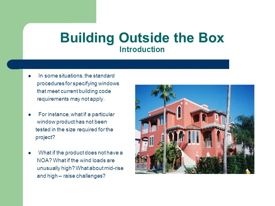 Building Outside the Box Introduction In some situations, the standard procedures for specifying windows that meet current building code requirements may not apply.