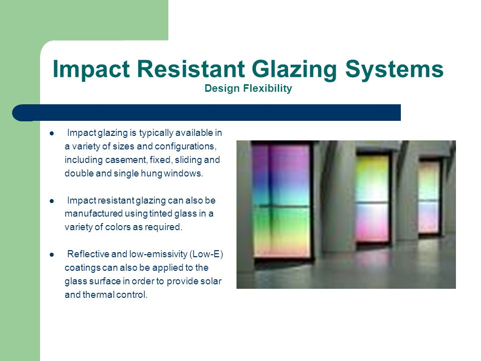 Impact Resistant Glazing Systems Design Flexibility Impact glazing is typically available in a variety of sizes and configurations, including casement, fixed, sliding and double and single hung windows.
