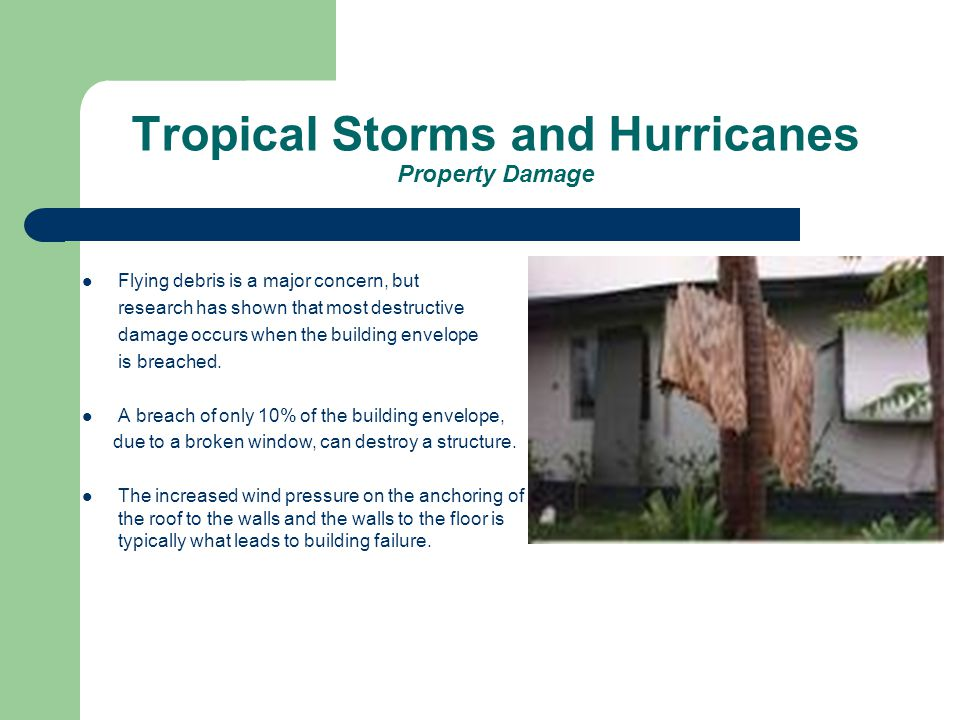 Tropical Storms and Hurricanes Property Damage Flying debris is a major concern, but research has shown that most destructive damage occurs when the building envelope is breached.
