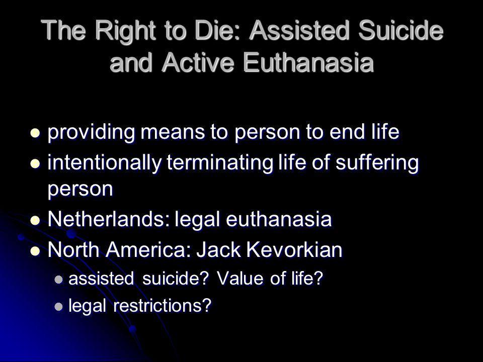 The Right to Die: Assisted Suicide and Active Euthanasia providing means to person to end life providing means to person to end life intentionally terminating life of suffering person intentionally terminating life of suffering person Netherlands: legal euthanasia Netherlands: legal euthanasia North America: Jack Kevorkian North America: Jack Kevorkian assisted suicide.