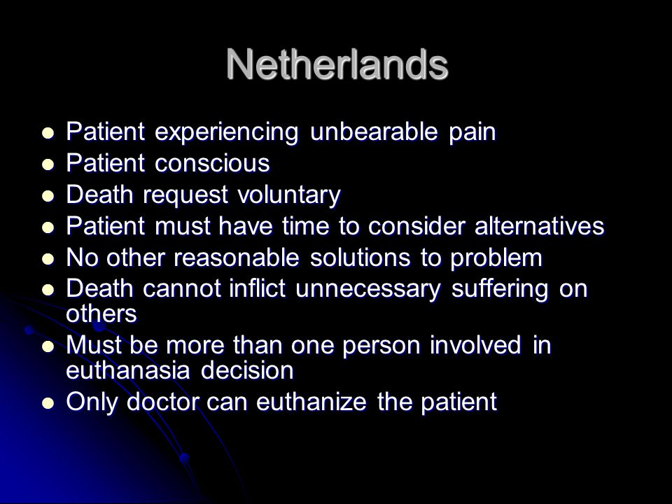 Netherlands Patient experiencing unbearable pain Patient experiencing unbearable pain Patient conscious Patient conscious Death request voluntary Death request voluntary Patient must have time to consider alternatives Patient must have time to consider alternatives No other reasonable solutions to problem No other reasonable solutions to problem Death cannot inflict unnecessary suffering on others Death cannot inflict unnecessary suffering on others Must be more than one person involved in euthanasia decision Must be more than one person involved in euthanasia decision Only doctor can euthanize the patient Only doctor can euthanize the patient