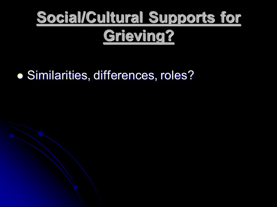 Social/Cultural Supports for Grieving.Similarities, differences, roles.