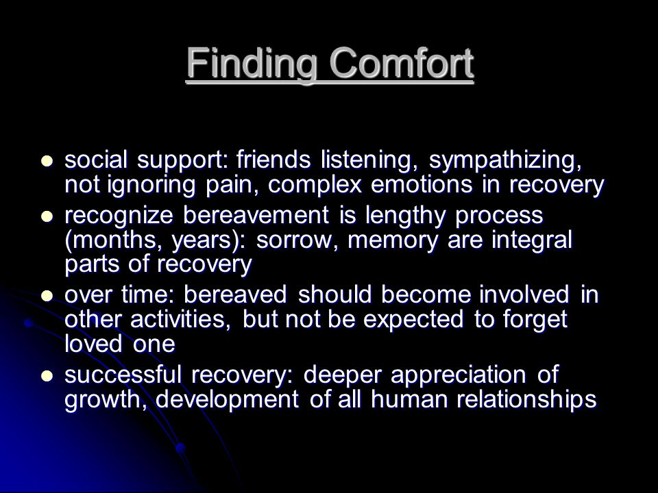 Finding Comfort social support: friends listening, sympathizing, not ignoring pain, complex emotions in recovery social support: friends listening, sympathizing, not ignoring pain, complex emotions in recovery recognize bereavement is lengthy process (months, years): sorrow, memory are integral parts of recovery recognize bereavement is lengthy process (months, years): sorrow, memory are integral parts of recovery over time: bereaved should become involved in other activities, but not be expected to forget loved one over time: bereaved should become involved in other activities, but not be expected to forget loved one successful recovery: deeper appreciation of growth, development of all human relationships successful recovery: deeper appreciation of growth, development of all human relationships