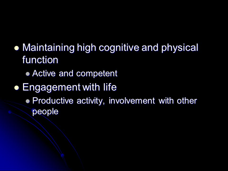 Maintaining high cognitive and physical function Maintaining high cognitive and physical function Active and competent Active and competent Engagement with life Engagement with life Productive activity, involvement with other people Productive activity, involvement with other people