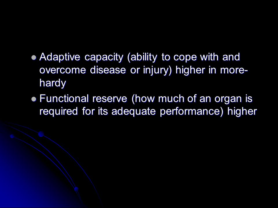 Adaptive capacity (ability to cope with and overcome disease or injury) higher in more- hardy Adaptive capacity (ability to cope with and overcome disease or injury) higher in more- hardy Functional reserve (how much of an organ is required for its adequate performance) higher Functional reserve (how much of an organ is required for its adequate performance) higher