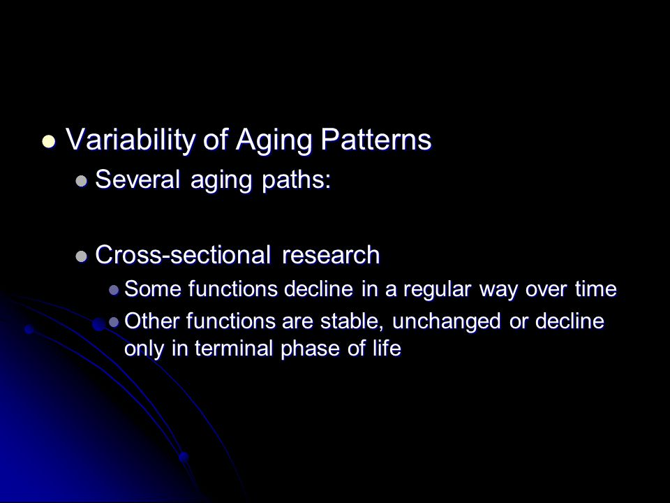 Variability of Aging Patterns Variability of Aging Patterns Several aging paths: Several aging paths: Cross-sectional research Cross-sectional research Some functions decline in a regular way over time Some functions decline in a regular way over time Other functions are stable, unchanged or decline only in terminal phase of life Other functions are stable, unchanged or decline only in terminal phase of life
