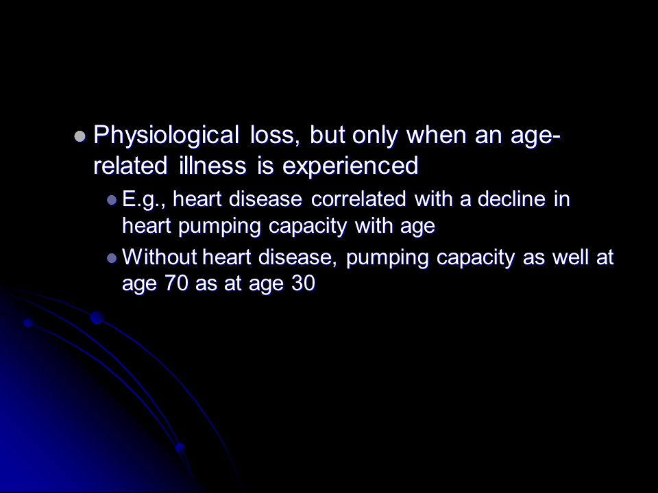 Physiological loss, but only when an age- related illness is experienced Physiological loss, but only when an age- related illness is experienced E.g., heart disease correlated with a decline in heart pumping capacity with age E.g., heart disease correlated with a decline in heart pumping capacity with age Without heart disease, pumping capacity as well at age 70 as at age 30 Without heart disease, pumping capacity as well at age 70 as at age 30