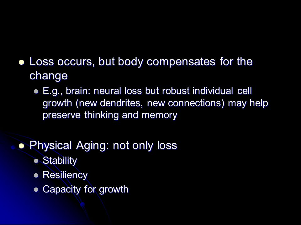 Loss occurs, but body compensates for the change Loss occurs, but body compensates for the change E.g., brain: neural loss but robust individual cell growth (new dendrites, new connections) may help preserve thinking and memory E.g., brain: neural loss but robust individual cell growth (new dendrites, new connections) may help preserve thinking and memory Physical Aging: not only loss Physical Aging: not only loss Stability Stability Resiliency Resiliency Capacity for growth Capacity for growth