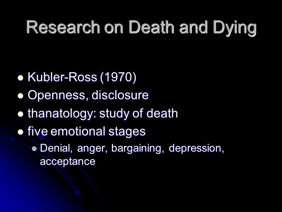 Research on Death and Dying Kubler-Ross (1970) Kubler-Ross (1970) Openness, disclosure Openness, disclosure thanatology: study of death thanatology: study of death five emotional stages five emotional stages Denial, anger, bargaining, depression, acceptance Denial, anger, bargaining, depression, acceptance