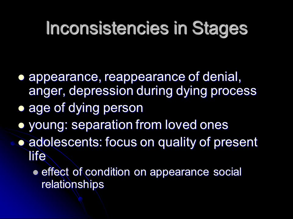 Inconsistencies in Stages appearance, reappearance of denial, anger, depression during dying process appearance, reappearance of denial, anger, depression during dying process age of dying person age of dying person young: separation from loved ones young: separation from loved ones adolescents: focus on quality of present life adolescents: focus on quality of present life effect of condition on appearance social relationships effect of condition on appearance social relationships