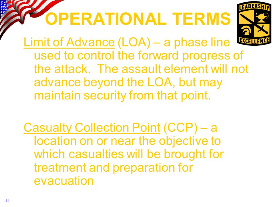 11 OPERATIONAL TERMS Limit of Advance (LOA) – a phase line used to control the forward progress of the attack.