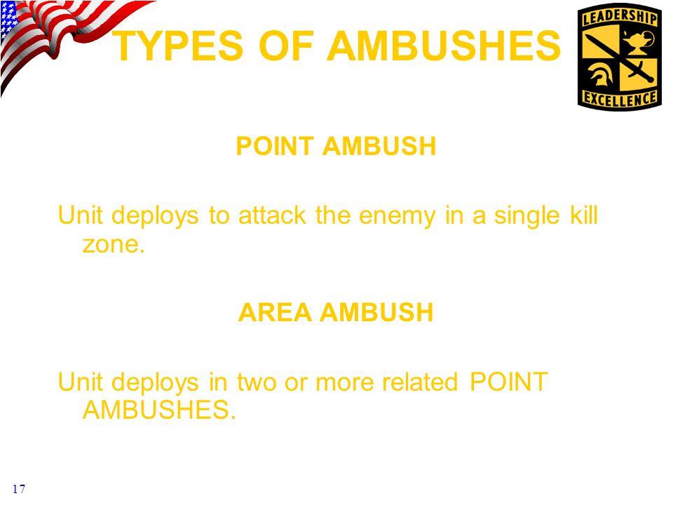 17 TYPES OF AMBUSHES POINT AMBUSH Unit deploys to attack the enemy in a single kill zone.