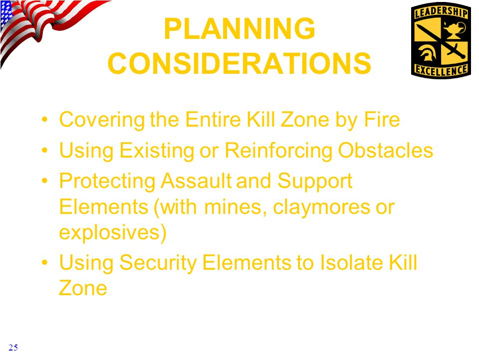 25 PLANNING CONSIDERATIONS Covering the Entire Kill Zone by Fire Using Existing or Reinforcing Obstacles Protecting Assault and Support Elements (with mines, claymores or explosives) Using Security Elements to Isolate Kill Zone