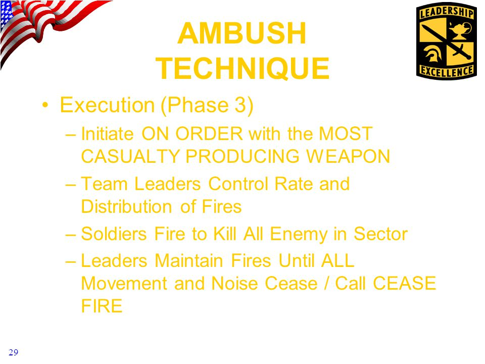 29 AMBUSH TECHNIQUE Execution (Phase 3) –Initiate ON ORDER with the MOST CASUALTY PRODUCING WEAPON –Team Leaders Control Rate and Distribution of Fires –Soldiers Fire to Kill All Enemy in Sector –Leaders Maintain Fires Until ALL Movement and Noise Cease / Call CEASE FIRE
