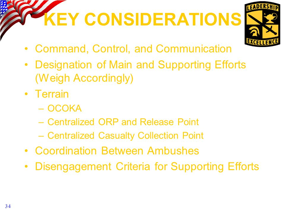 34 KEY CONSIDERATIONS Command, Control, and Communication Designation of Main and Supporting Efforts (Weigh Accordingly) Terrain –OCOKA –Centralized ORP and Release Point –Centralized Casualty Collection Point Coordination Between Ambushes Disengagement Criteria for Supporting Efforts