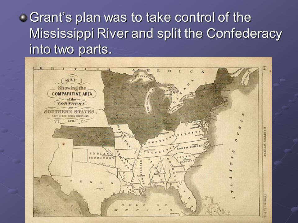 Grant's plan was to take control of the Mississippi River and split the Confederacy into two parts.