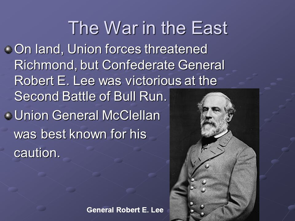 The War in the East On land, Union forces threatened Richmond, but Confederate General Robert E.
