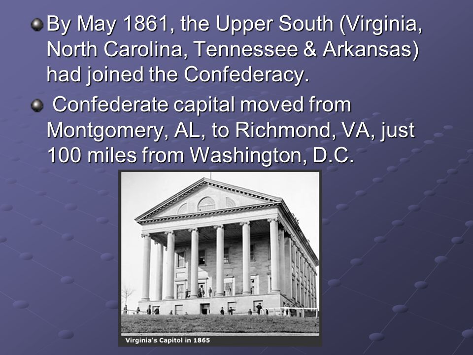 By May 1861, the Upper South (Virginia, North Carolina, Tennessee & Arkansas) had joined the Confederacy.