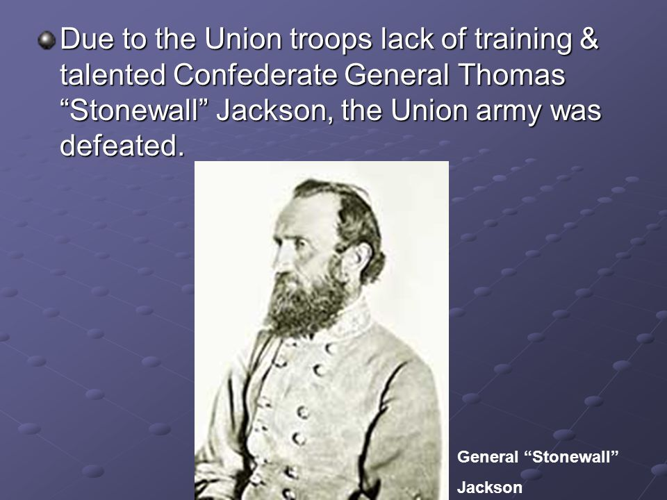 Due to the Union troops lack of training & talented Confederate General Thomas Stonewall Jackson, the Union army was defeated.