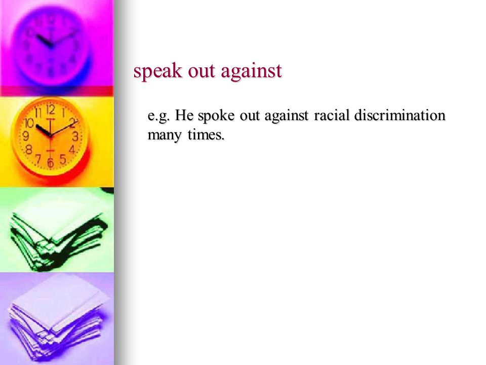 speak out against e.g. He spoke out against racial discrimination many times.