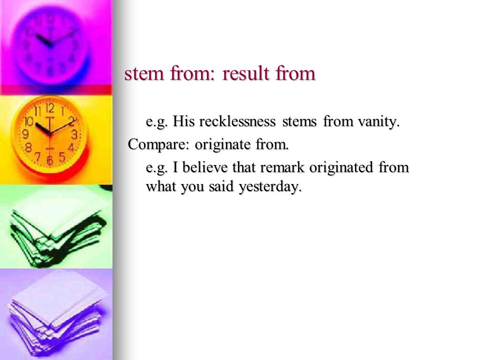 stem from: result from e.g. His recklessness stems from vanity.
